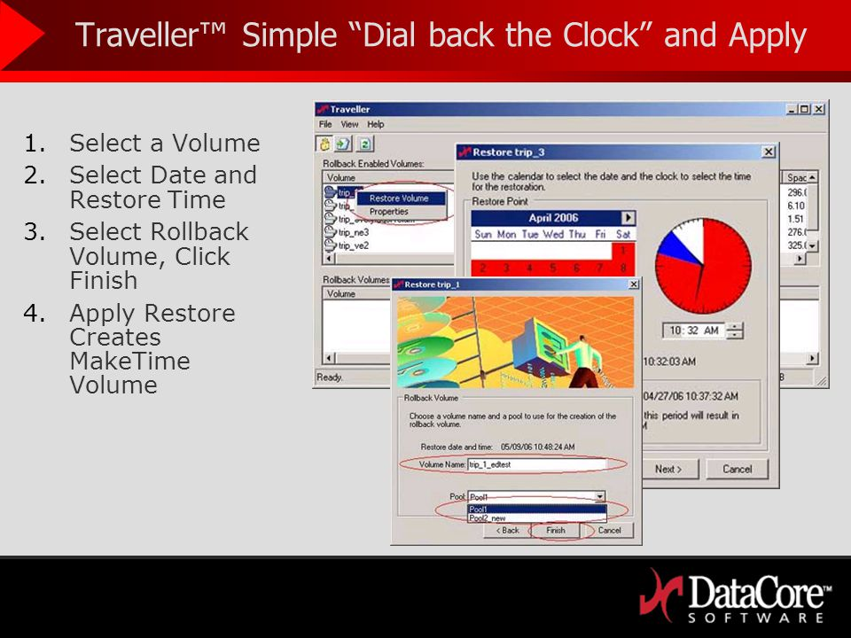 Traveller Simple Dial back the Clock and Apply 1.Select a Volume 2.Select Date and Restore Time 3.Select Rollback Volume, Click Finish 4.Apply Restore Creates MakeTime Volume