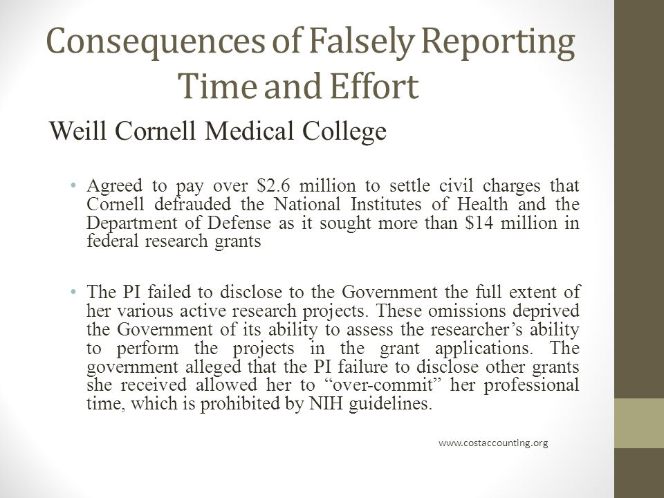 Consequences of Falsely Reporting Time and Effort Weill Cornell Medical College Agreed to pay over $2.6 million to settle civil charges that Cornell defrauded the National Institutes of Health and the Department of Defense as it sought more than $14 million in federal research grants The PI failed to disclose to the Government the full extent of her various active research projects.