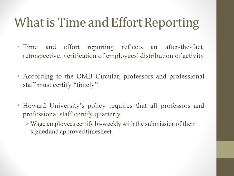 What is Time and Effort Reporting Time and effort reporting reflects an after-the-fact, retrospective, verification of employees distribution of activity According to the OMB Circular, professors and professional staff must certify timely.
