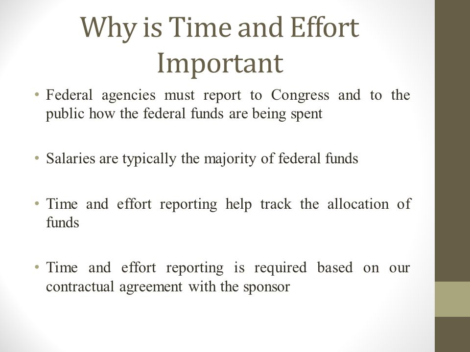 Why is Time and Effort Important Federal agencies must report to Congress and to the public how the federal funds are being spent Salaries are typically the majority of federal funds Time and effort reporting help track the allocation of funds Time and effort reporting is required based on our contractual agreement with the sponsor