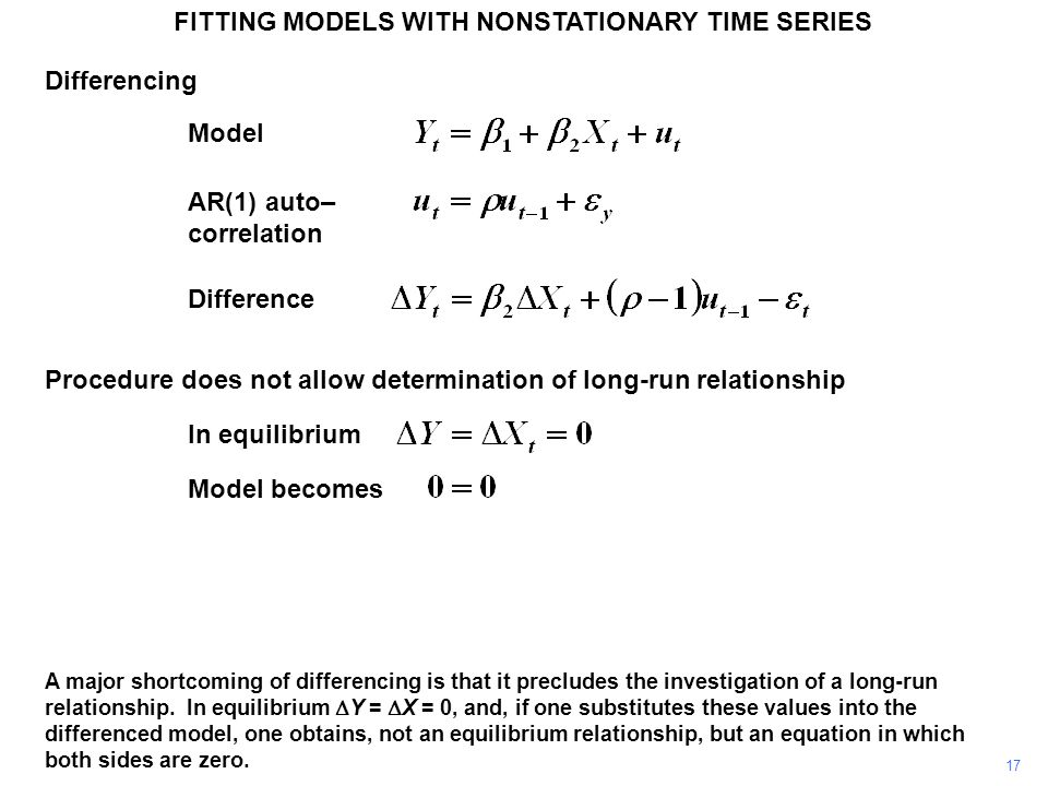 FITTING MODELS WITH NONSTATIONARY TIME SERIES 17 A major shortcoming of differencing is that it precludes the investigation of a long-run relationship