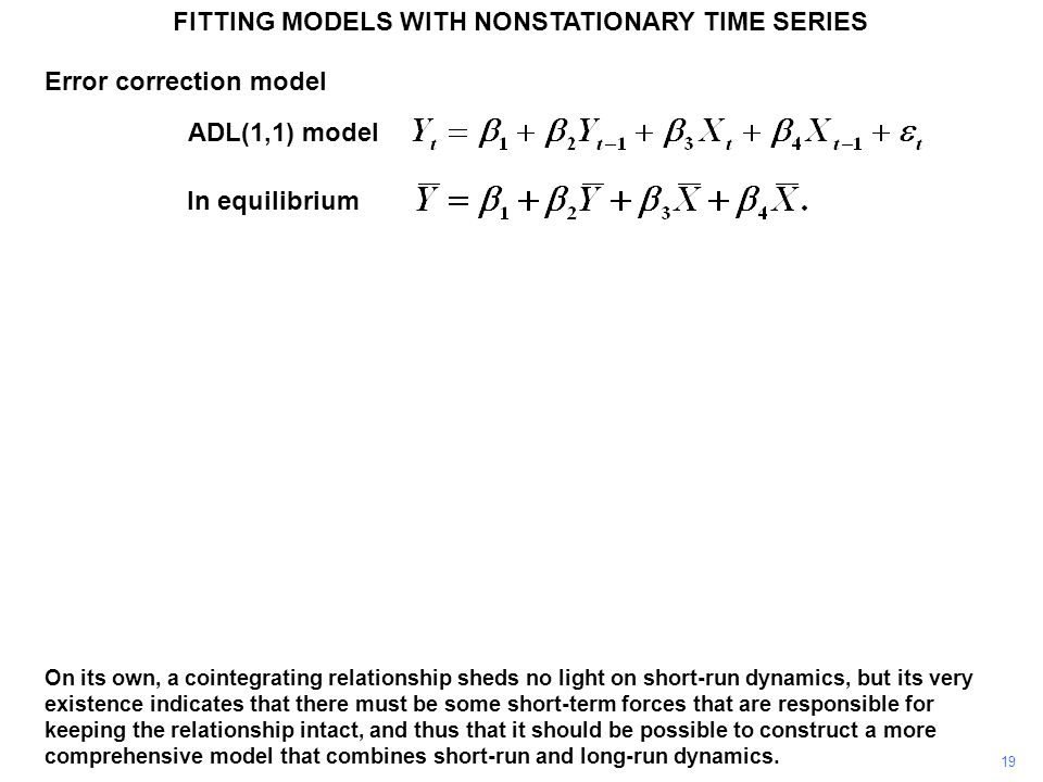 FITTING MODELS WITH NONSTATIONARY TIME SERIES 19 On its own, a cointegrating relationship sheds no light on short-run dynamics, but its very existence