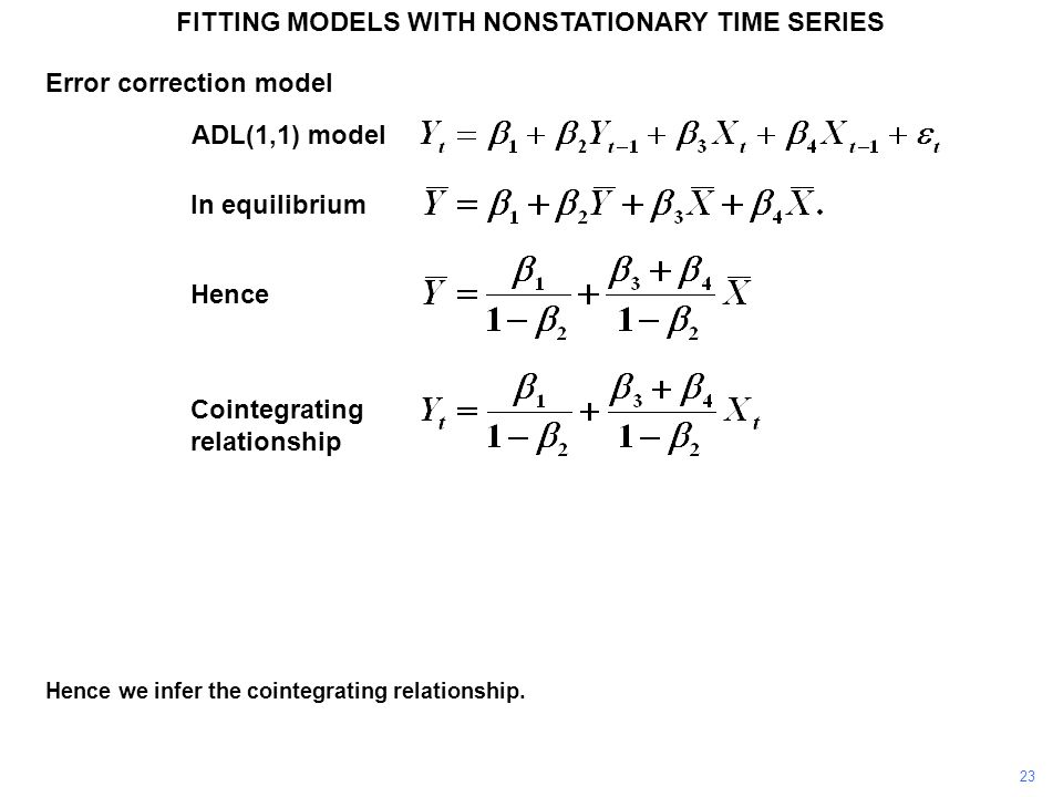 FITTING MODELS WITH NONSTATIONARY TIME SERIES 23 Hence we infer the cointegrating relationship. ADL(1,1) model Hence In equilibrium Cointegrating rela