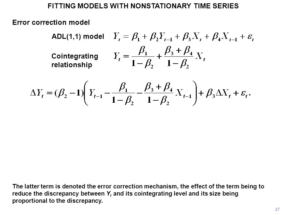 FITTING MODELS WITH NONSTATIONARY TIME SERIES 27 The latter term is denoted the error correction mechanism, the effect of the term being to reduce the