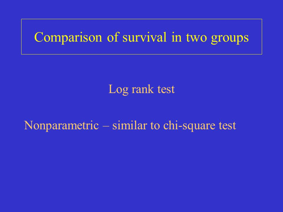 Comparison of survival in two groups Log rank test Nonparametric – similar to chi-square test