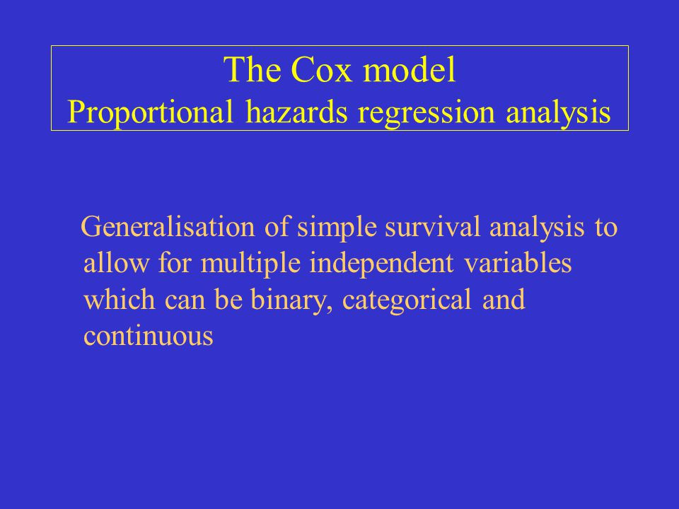 The Cox model Proportional hazards regression analysis Generalisation of simple survival analysis to allow for multiple independent variables which ca