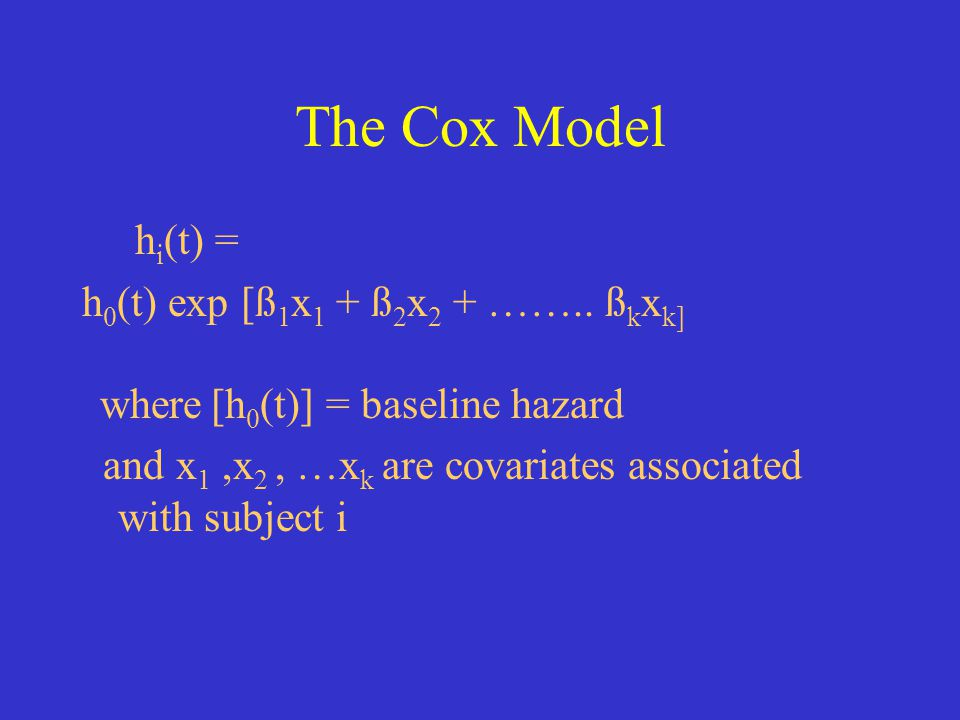 The Cox Model h i (t) = h 0 (t) exp [ß 1 x 1 + ß 2 x 2 + …….. ß k x k] where [h 0 (t)] = baseline hazard and x 1,x 2, …x k are covariates associated w