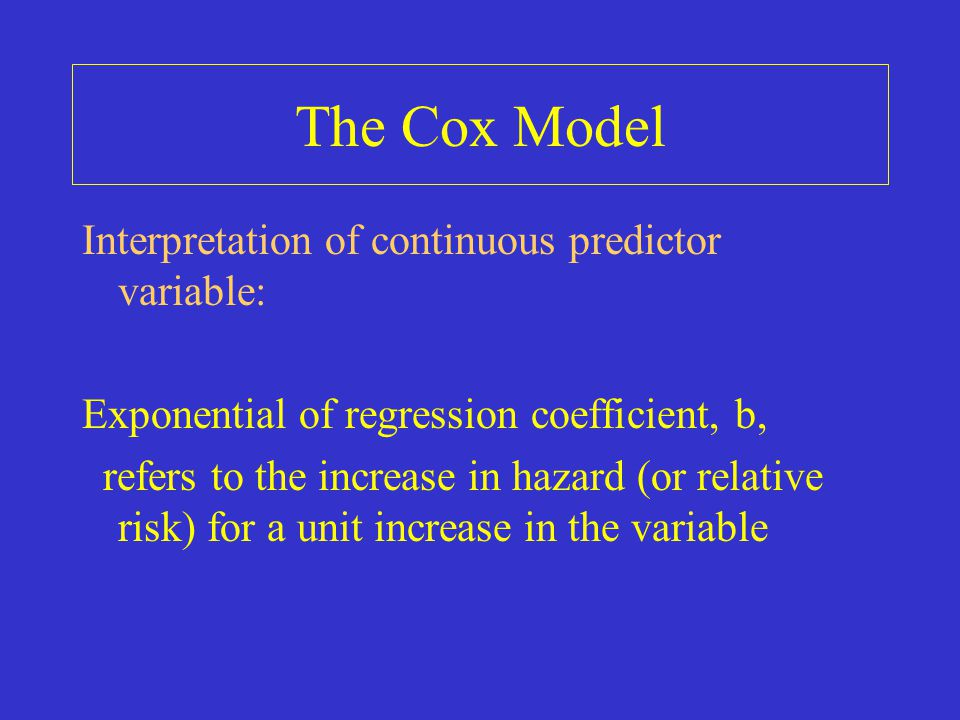 The Cox Model Interpretation of continuous predictor variable: Exponential of regression coefficient, b, refers to the increase in hazard (or relative