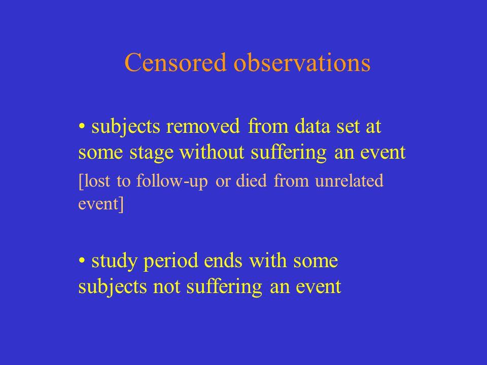 Censored observations subjects removed from data set at some stage without suffering an event [lost to follow-up or died from unrelated event] study p