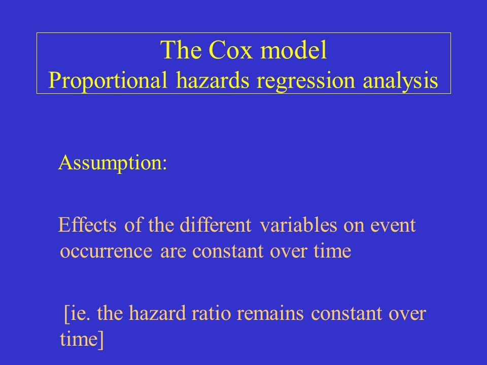 The Cox model Proportional hazards regression analysis Assumption: Effects of the different variables on event occurrence are constant over time [ie.