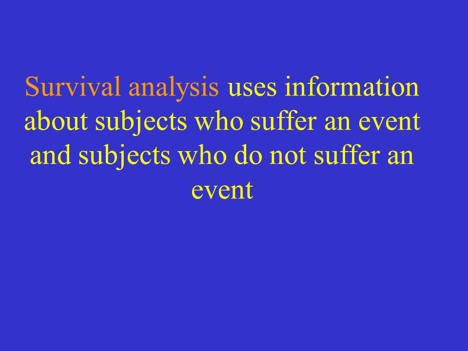 Survival analysis uses information about subjects who suffer an event and subjects who do not suffer an event