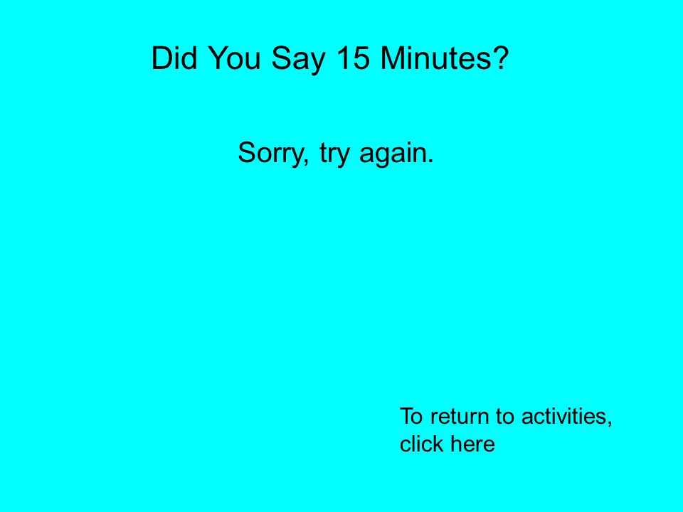 Did You Say 5 Minutes? Sorry, try again. To return to the activities screen, click here
