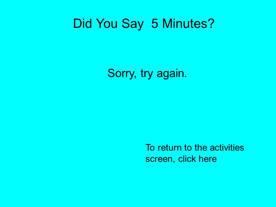 Did You Say 10 Minutes? You are CORRECT!! To return to activities screen, click here.