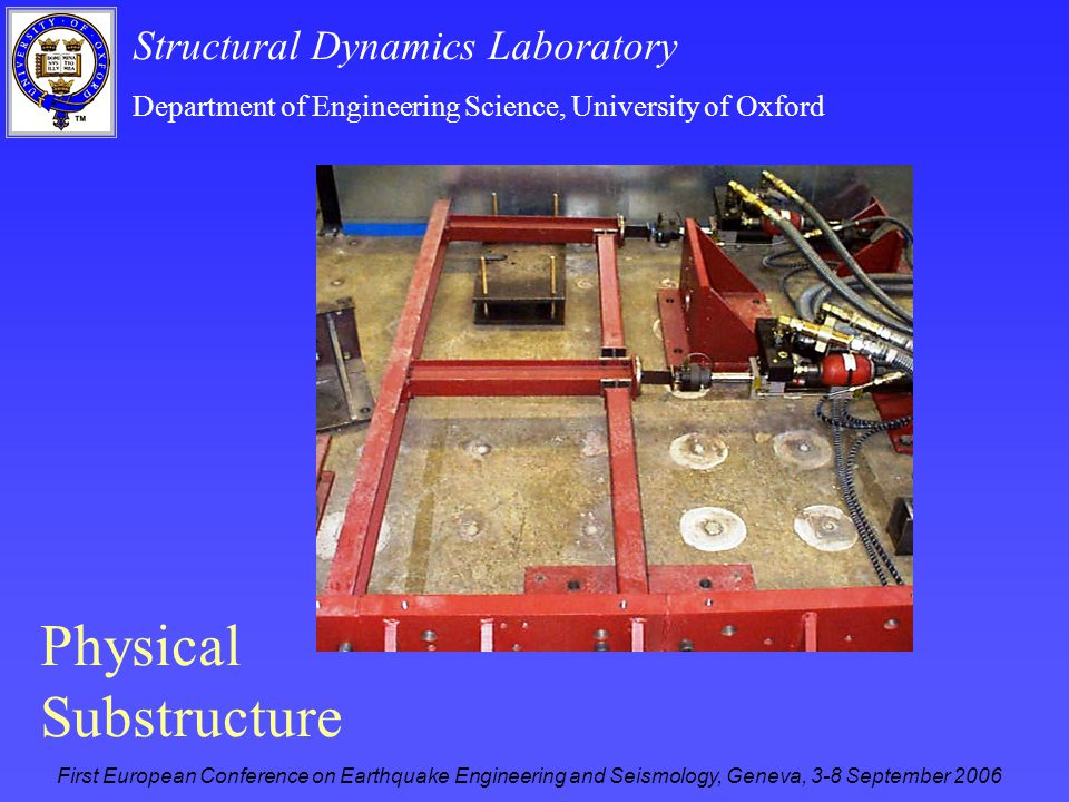 Structural Dynamics Laboratory Department of Engineering Science, University of Oxford First European Conference on Earthquake Engineering and Seismology, Geneva, 3-8 September 2006 Physical Substructure