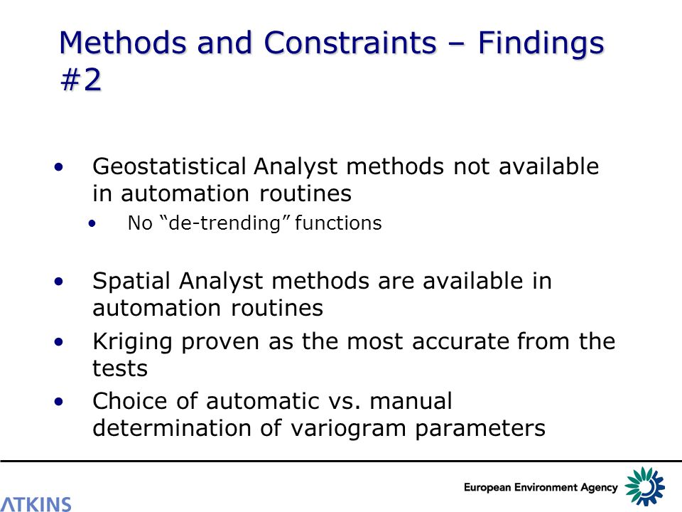 Methods and Constraints – Findings #2 Geostatistical Analyst methods not available in automation routines No de-trending functions Spatial Analyst methods are available in automation routines Kriging proven as the most accurate from the tests Choice of automatic vs.