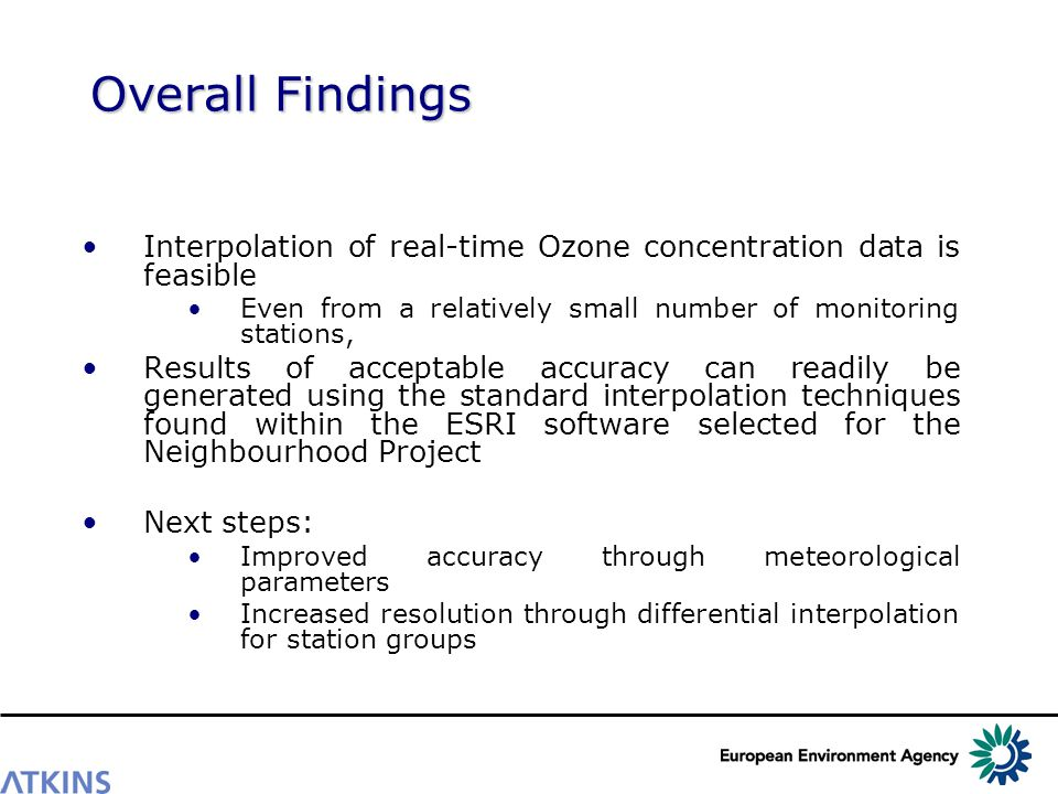 Overall Findings Interpolation of real-time Ozone concentration data is feasible Even from a relatively small number of monitoring stations, Results of acceptable accuracy can readily be generated using the standard interpolation techniques found within the ESRI software selected for the Neighbourhood Project Next steps: Improved accuracy through meteorological parameters Increased resolution through differential interpolation for station groups