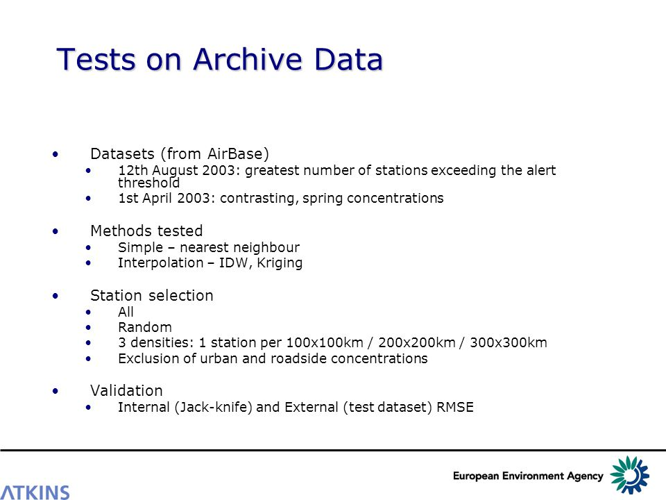 Tests on Archive Data Datasets (from AirBase) 12th August 2003: greatest number of stations exceeding the alert threshold 1st April 2003: contrasting, spring concentrations Methods tested Simple – nearest neighbour Interpolation – IDW, Kriging Station selection All Random 3 densities: 1 station per 100x100km / 200x200km / 300x300km Exclusion of urban and roadside concentrations Validation Internal (Jack-knife) and External (test dataset) RMSE