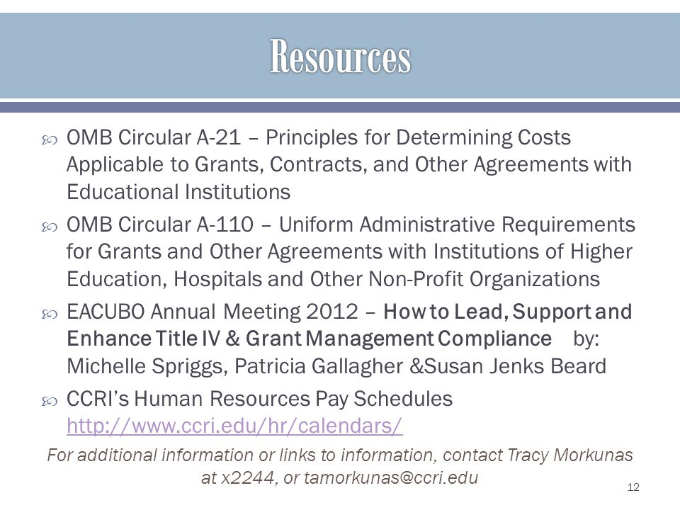 OMB Circular A-21 – Principles for Determining Costs Applicable to Grants, Contracts, and Other Agreements with Educational Institutions OMB Circular A-110 – Uniform Administrative Requirements for Grants and Other Agreements with Institutions of Higher Education, Hospitals and Other Non-Profit Organizations EACUBO Annual Meeting 2012 – How to Lead, Support and Enhance Title IV & Grant Management Compliance by: Michelle Spriggs, Patricia Gallagher &Susan Jenks Beard CCRIs Human Resources Pay Schedules http://www.ccri.edu/hr/calendars/ http://www.ccri.edu/hr/calendars/ For additional information or links to information, contact Tracy Morkunas at x2244, or tamorkunas@ccri.edu 12