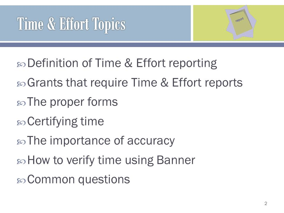 Definition of Time & Effort reporting Grants that require Time & Effort reports The proper forms Certifying time The importance of accuracy How to verify time using Banner Common questions 2