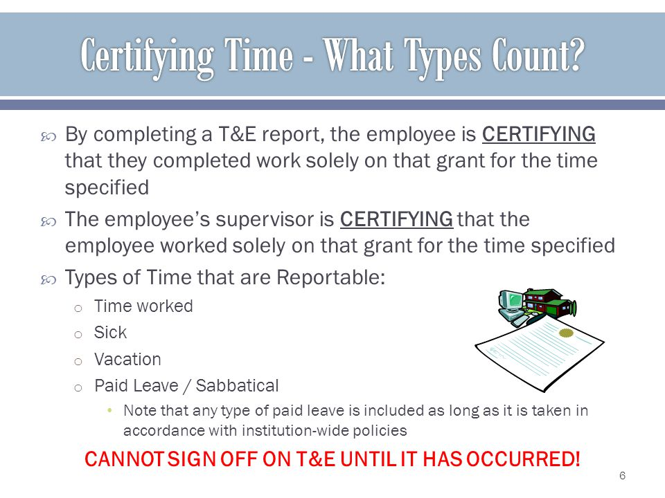By completing a T&E report, the employee is CERTIFYING that they completed work solely on that grant for the time specified The employees supervisor is CERTIFYING that the employee worked solely on that grant for the time specified Types of Time that are Reportable: o Time worked o Sick o Vacation o Paid Leave / Sabbatical Note that any type of paid leave is included as long as it is taken in accordance with institution-wide policies CANNOT SIGN OFF ON T&E UNTIL IT HAS OCCURRED.