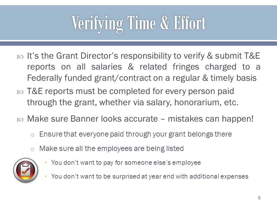 Its the Grant Directors responsibility to verify & submit T&E reports on all salaries & related fringes charged to a Federally funded grant/contract on a regular & timely basis T&E reports must be completed for every person paid through the grant, whether via salary, honorarium, etc.