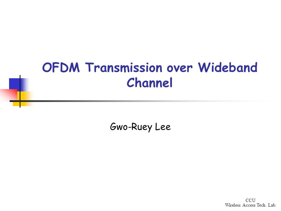 CCU Wireless Access Tech. Lab. OFDM Transmission over Wideband Channel Gwo-Ruey Lee