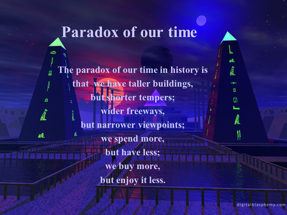 Paradox of our time The paradox of our time in history is that we have taller buildings, but shorter tempers; wider freeways, but narrower viewpoints; we spend more, but have less; we buy more, but enjoy it less.