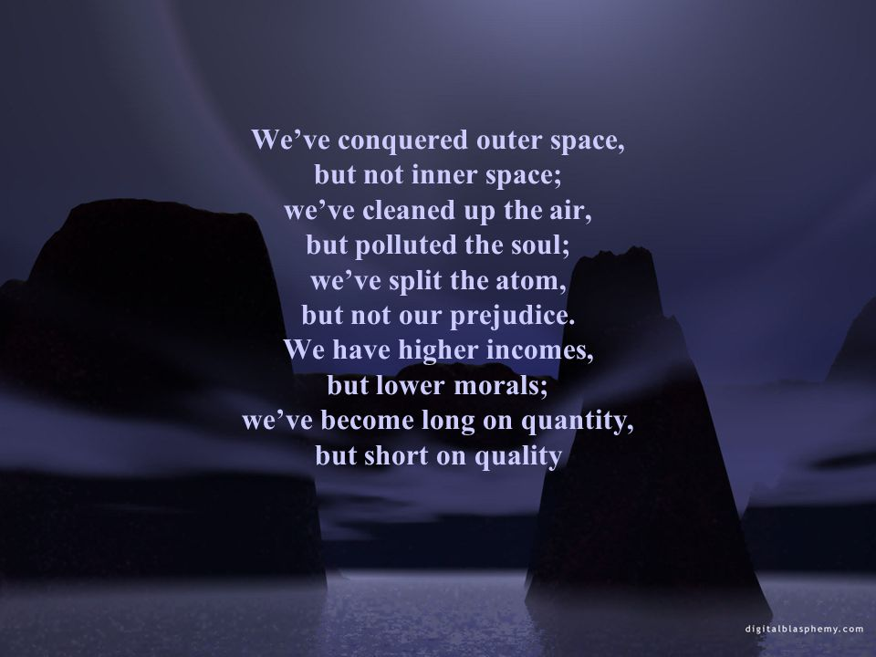 Weve conquered outer space, but not inner space; weve cleaned up the air, but polluted the soul; weve split the atom, but not our prejudice.