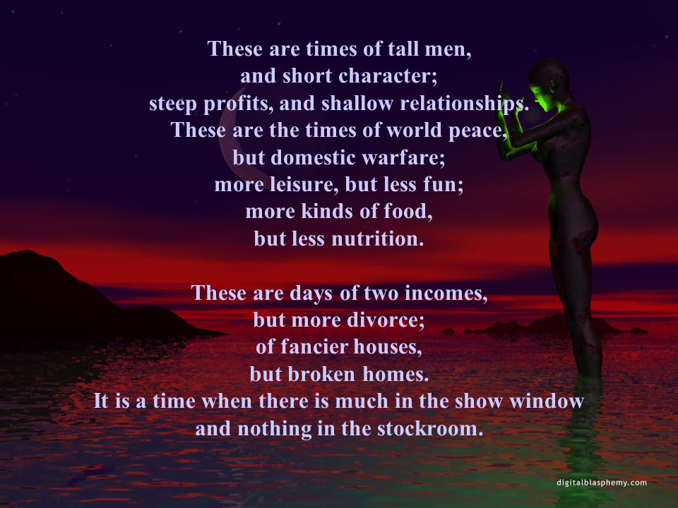 These are times of tall men, and short character; steep profits, and shallow relationships. These are the times of world peace, but domestic warfare;