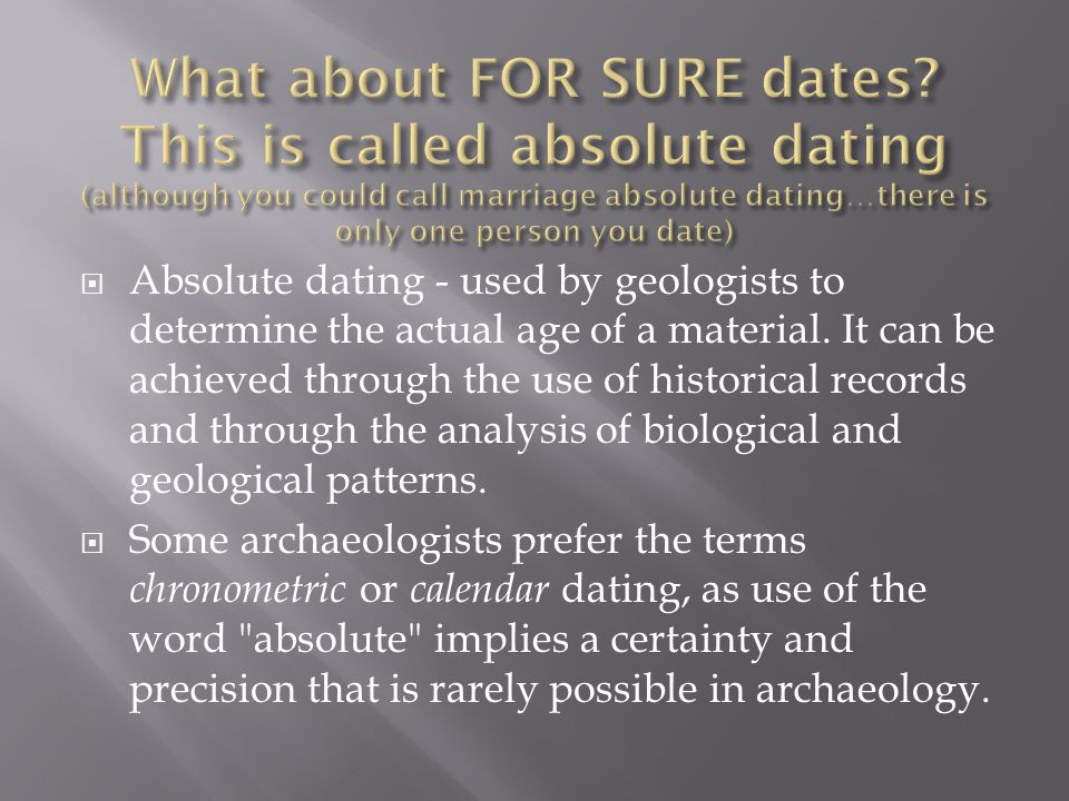 Absolute dating - used by geologists to determine the actual age of a material.