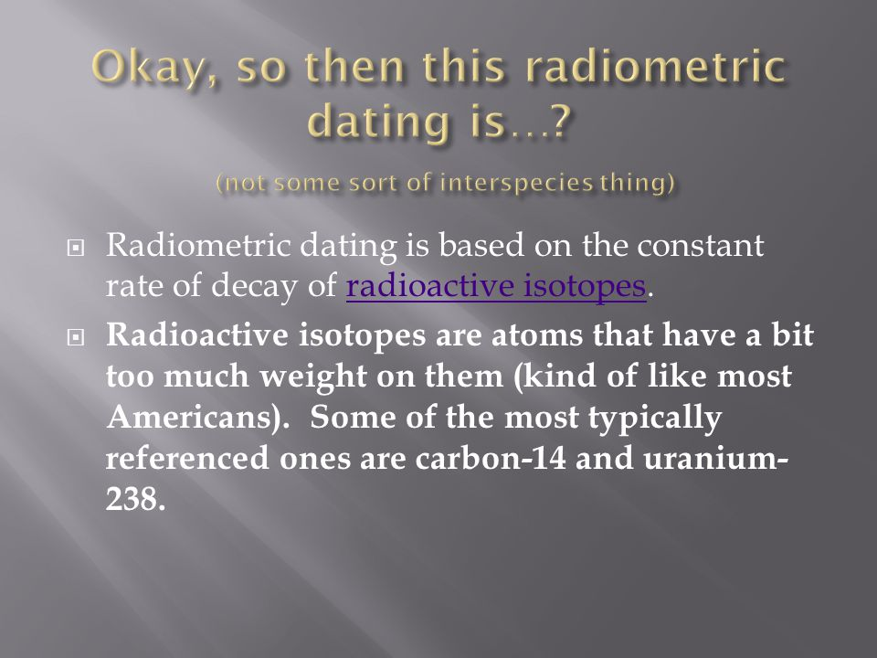 Radiometric dating is based on the constant rate of decay of radioactive isotopes.radioactive isotopes Radioactive isotopes are atoms that have a bit too much weight on them (kind of like most Americans).