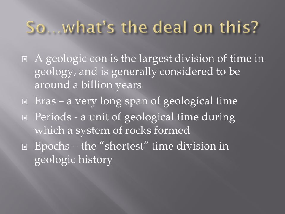 A geologic eon is the largest division of time in geology, and is generally considered to be around a billion years Eras – a very long span of geological time Periods - a unit of geological time during which a system of rocks formed Epochs – the shortest time division in geologic history