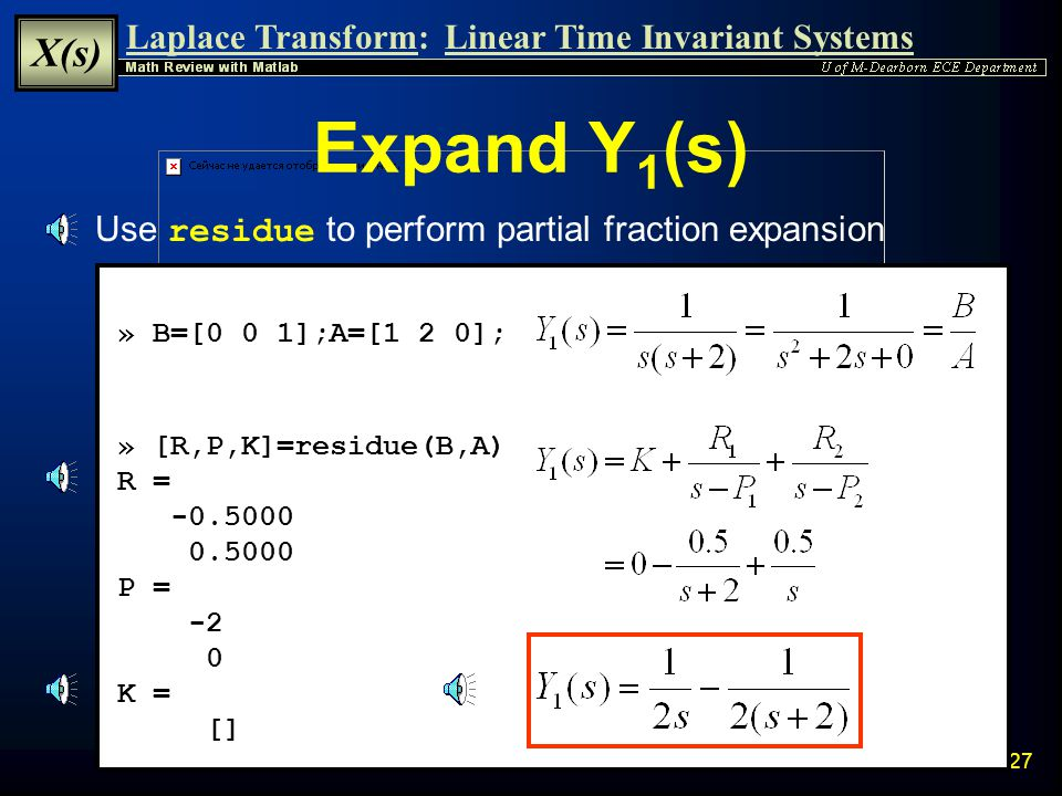 Laplace Transform: X(s) Linear Time Invariant Systems 26 Partial Fraction Expansion The Matlab function residue can be used to perform Partial Fractio