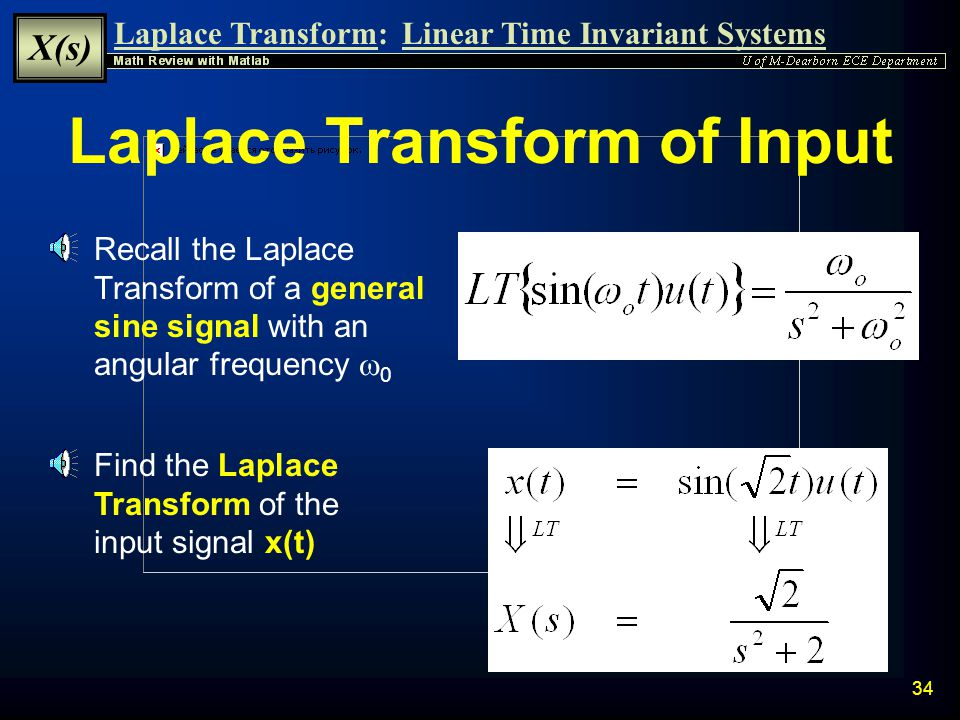Laplace Transform: X(s) Linear Time Invariant Systems 33 Transient and Steady State Example Determine an equation for the output of a system, y(t), de