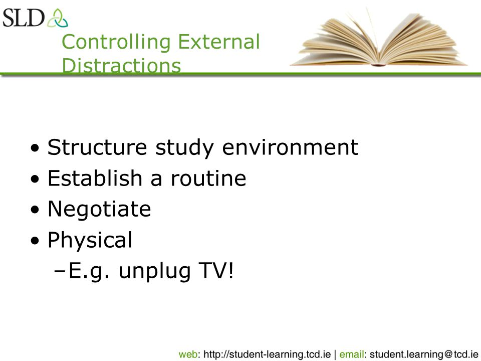 Controlling External Distractions Structure study environment Establish a routine Negotiate Physical –E.g.