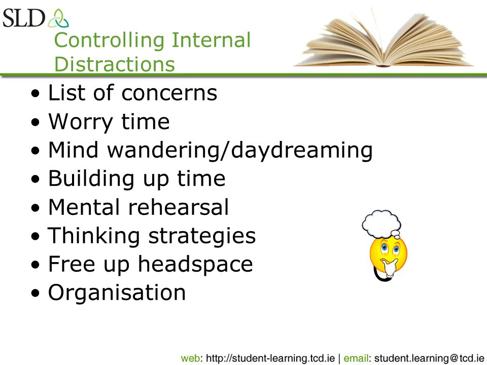 Controlling Internal Distractions List of concerns Worry time Mind wandering/daydreaming Building up time Mental rehearsal Thinking strategies Free up headspace Organisation