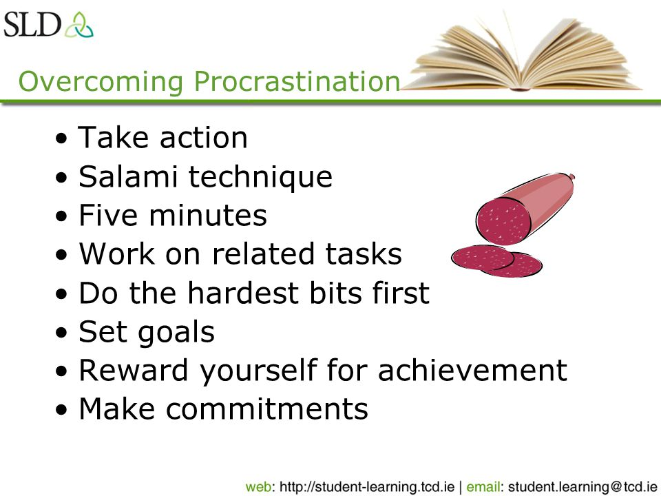 Overcoming Procrastination Take action Salami technique Five minutes Work on related tasks Do the hardest bits first Set goals Reward yourself for achievement Make commitments