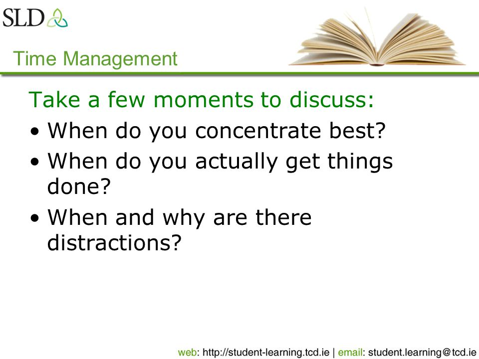 Time Management Take a few moments to discuss: When do you concentrate best.