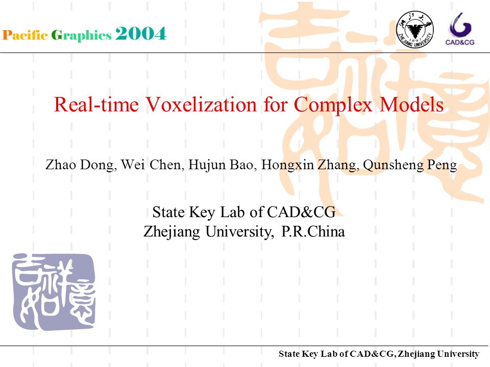State Key Lab of CAD&CG, Zhejiang University Real-time Voxelization for Complex Models Zhao Dong, Wei Chen, Hujun Bao, Hongxin Zhang, Qunsheng Peng State Key Lab of CAD&CG Zhejiang University, P.R.China