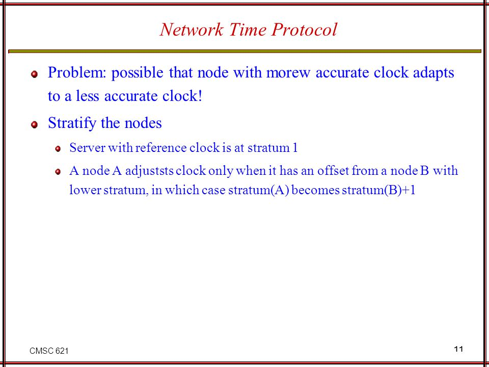 CMSC 621 11 Network Time Protocol Problem: possible that node with morew accurate clock adapts to a less accurate clock.