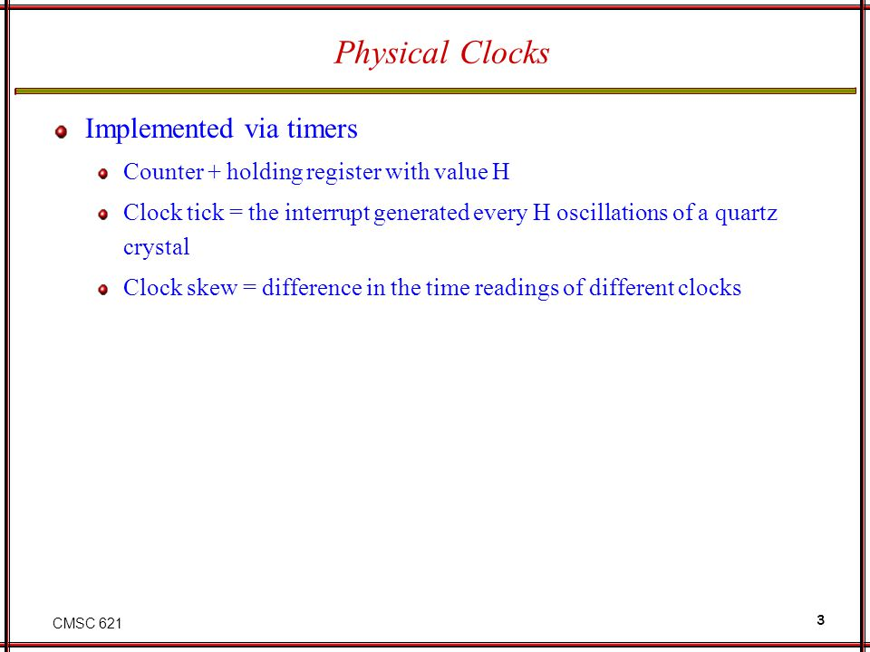 CMSC 621 3 Physical Clocks Implemented via timers Counter + holding register with value H Clock tick = the interrupt generated every H oscillations of a quartz crystal Clock skew = difference in the time readings of different clocks