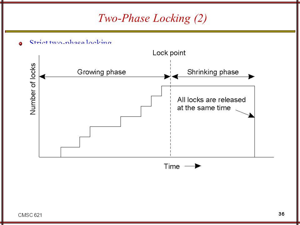 CMSC 621 36 Two-Phase Locking (2) Strict two-phase locking.