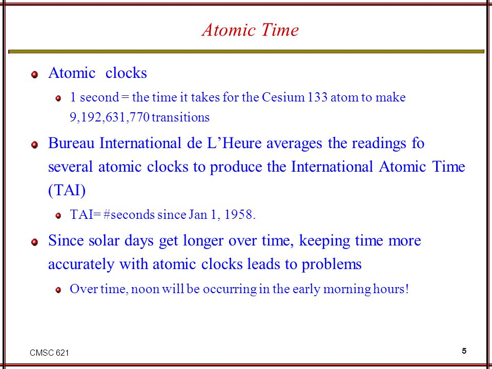 CMSC 621 5 Atomic Time Atomic clocks 1 second = the time it takes for the Cesium 133 atom to make 9,192,631,770 transitions Bureau International de LHeure averages the readings fo several atomic clocks to produce the International Atomic Time (TAI) TAI= #seconds since Jan 1, 1958.