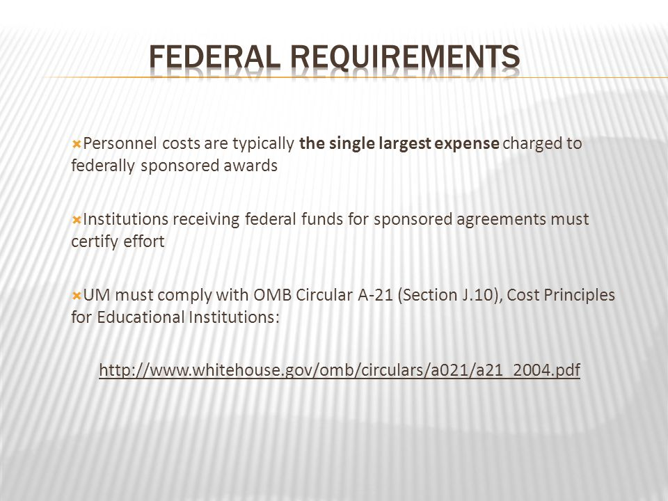 Personnel costs are typically the single largest expense charged to federally sponsored awards Institutions receiving federal funds for sponsored agreements must certify effort UM must comply with OMB Circular A-21 (Section J.10), Cost Principles for Educational Institutions: http://www.whitehouse.gov/omb/circulars/a021/a21_2004.pdf