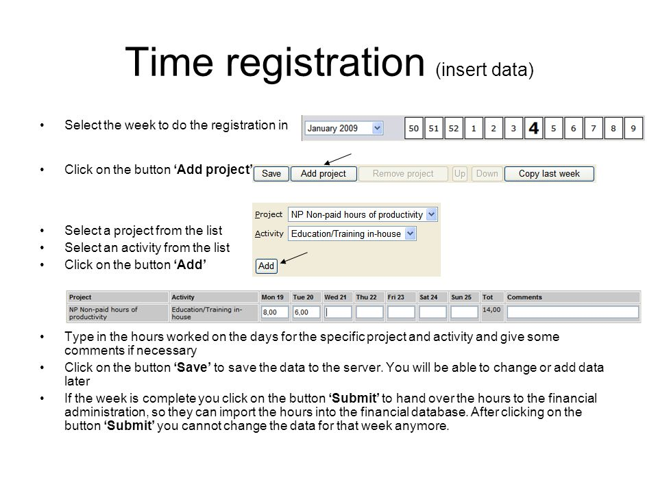 Time registration (change data) Select the week you want to make the changes in If you want to change the hours just change the value in the cell and click on the button Save If you want to delete a project line, select the line by clicking on the project and click on the button Remove project If you want to change the order of projects shown you can change the position by clicking on the project and click on the button Up