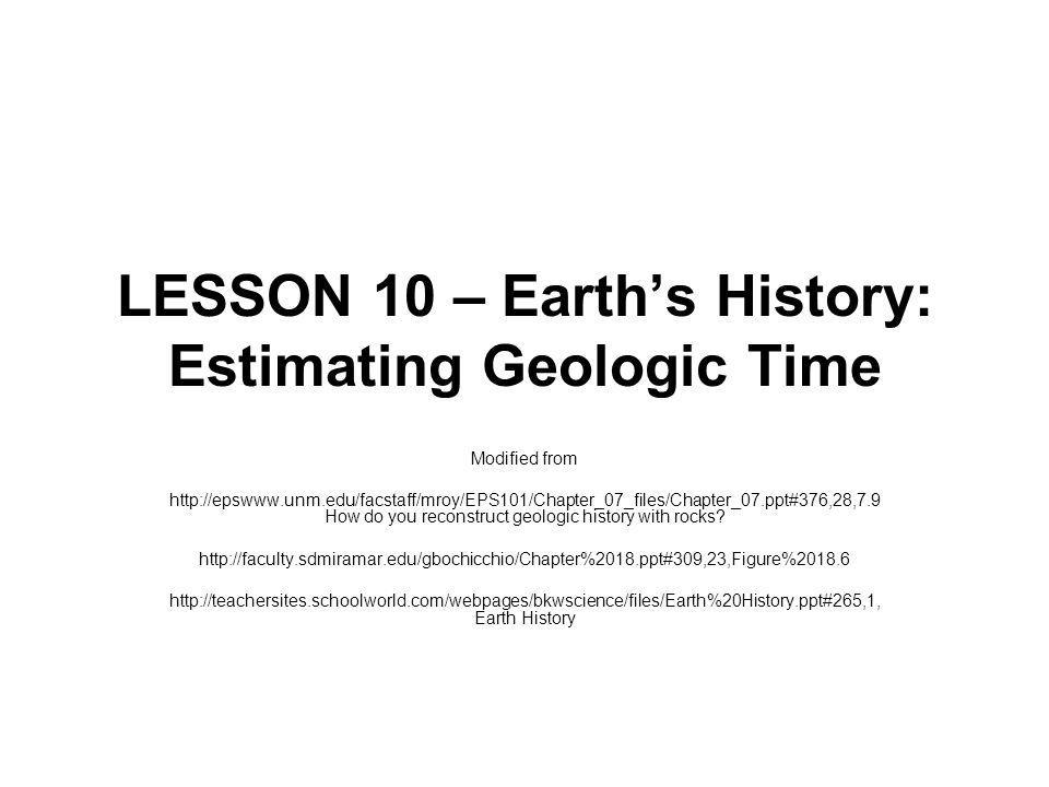 LESSON 10 – Earths History: Estimating Geologic Time Modified from http://epswww.unm.edu/facstaff/mroy/EPS101/Chapter_07_files/Chapter_07.ppt#376,28,7.9 How do you reconstruct geologic history with rocks.