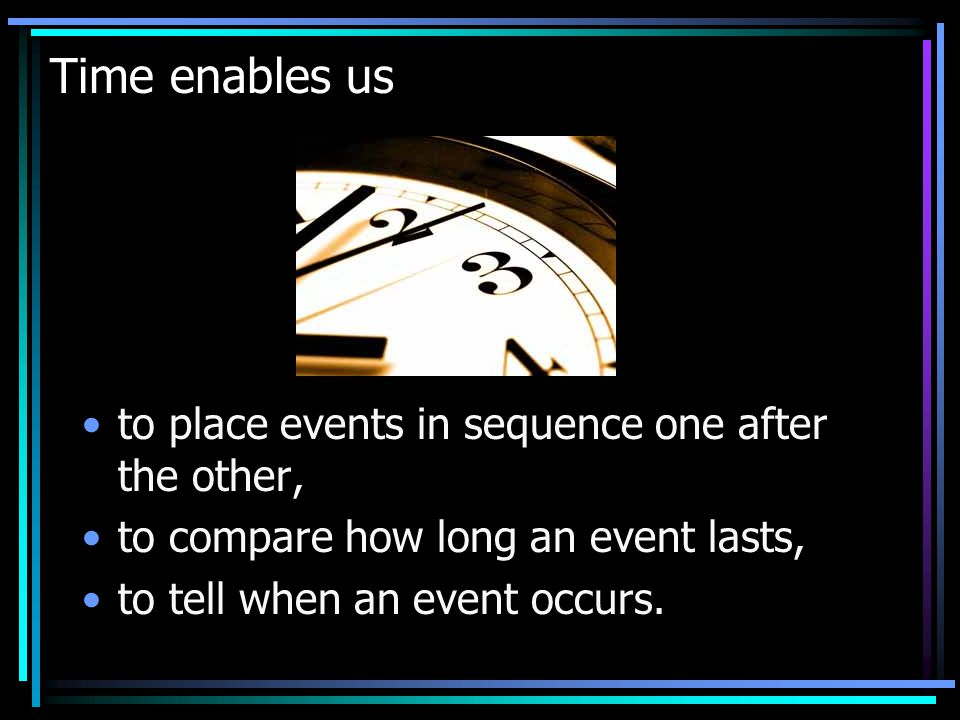 Time enables us to place events in sequence one after the other, to compare how long an event lasts, to tell when an event occurs.
