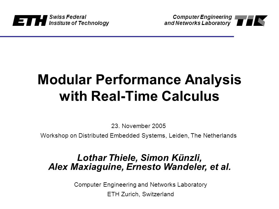 Swiss Federal Institute of Technology Computer Engineering and Networks Laboratory Modular Performance Analysis with Real-Time Calculus Lothar Thiele, Simon Künzli, Alex Maxiaguine, Ernesto Wandeler, et al.