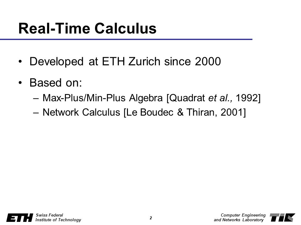 2 Swiss Federal Institute of Technology Computer Engineering and Networks Laboratory Real-Time Calculus Developed at ETH Zurich since 2000 Based on: –Max-Plus/Min-Plus Algebra [Quadrat et al., 1992] –Network Calculus [Le Boudec & Thiran, 2001]