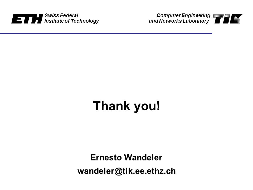 Swiss Federal Institute of Technology Computer Engineering and Networks Laboratory Thank you.